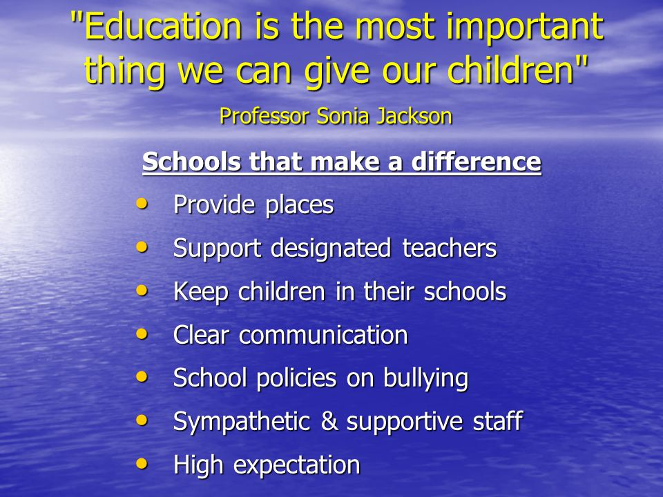 Education is the most important thing we can give our children Professor Sonia Jackson Schools that make a difference Provide places Provide places Support designated teachers Support designated teachers Keep children in their schools Keep children in their schools Clear communication Clear communication School policies on bullying School policies on bullying Sympathetic & supportive staff Sympathetic & supportive staff High expectation High expectation