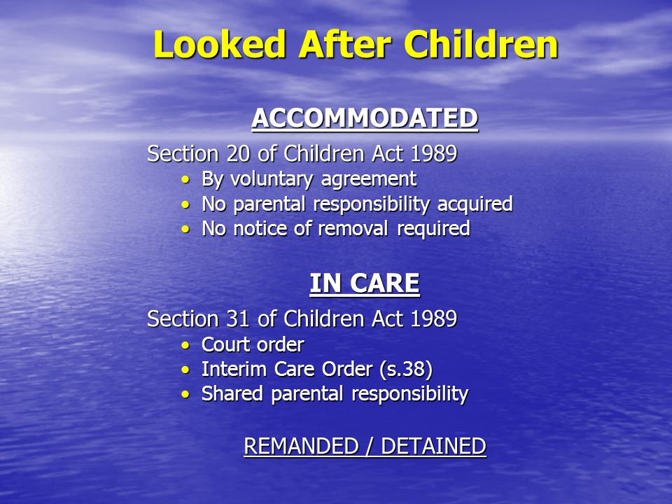 Looked After Children ACCOMMODATED Section 20 of Children Act 1989 By voluntary agreementBy voluntary agreement No parental responsibility acquiredNo parental responsibility acquired No notice of removal requiredNo notice of removal required IN CARE Section 31 of Children Act 1989 Court orderCourt order Interim Care Order (s.38)Interim Care Order (s.38) Shared parental responsibilityShared parental responsibility REMANDED / DETAINED