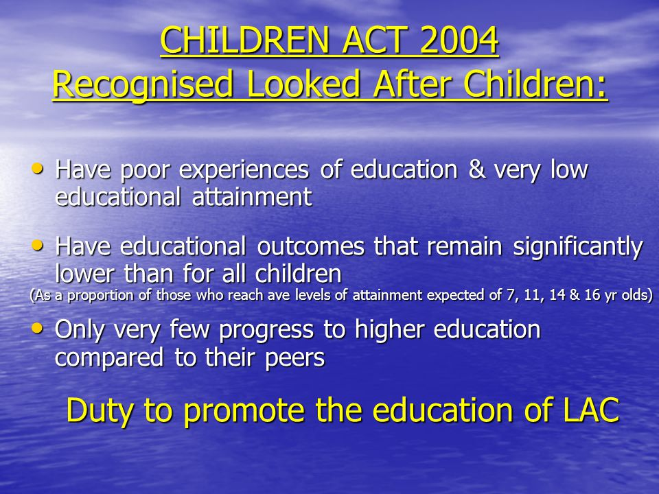CHILDREN ACT 2004 Recognised Looked After Children: Have poor experiences of education & very low educational attainment Have poor experiences of education & very low educational attainment Have educational outcomes that remain significantly lower than for all children Have educational outcomes that remain significantly lower than for all children (As a proportion of those who reach ave levels of attainment expected of 7, 11, 14 & 16 yr olds) Only very few progress to higher education compared to their peers Only very few progress to higher education compared to their peers Duty to promote the education of LAC