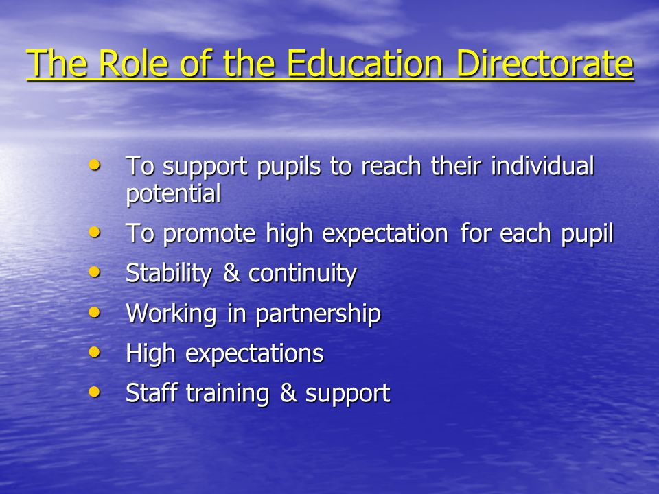 The Role of the Education Directorate To support pupils to reach their individual potential To support pupils to reach their individual potential To promote high expectation for each pupil To promote high expectation for each pupil Stability & continuity Stability & continuity Working in partnership Working in partnership High expectations High expectations Staff training & support Staff training & support