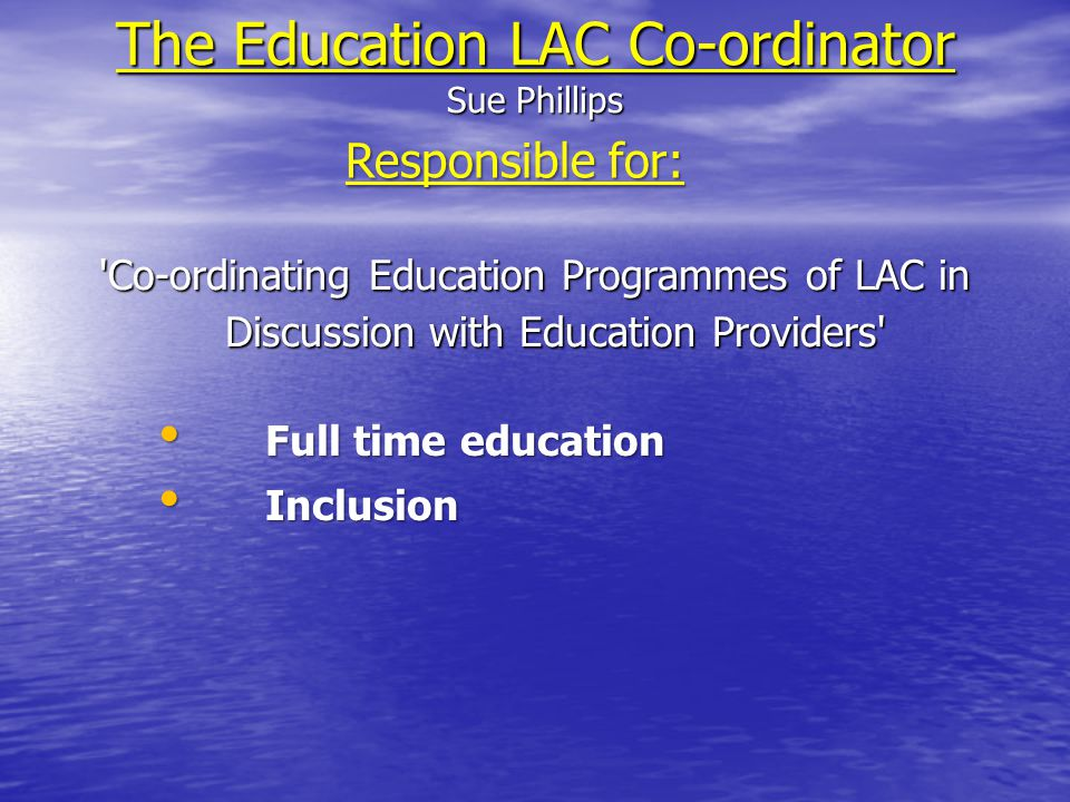 The Education LAC Co-ordinator Sue Phillips Co-ordinating Education Programmes of LAC in Discussion with Education Providers Responsible for: Full time education Full time education Inclusion Inclusion