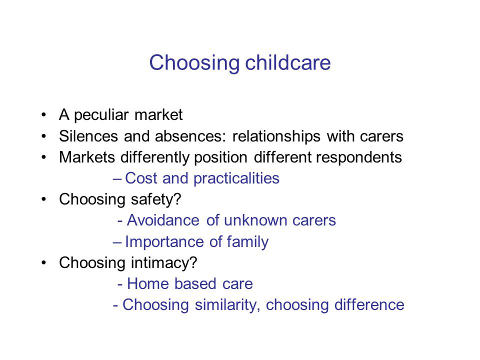 Choosing childcare A peculiar market Silences and absences: relationships with carers Markets differently position different respondents –Cost and pra
