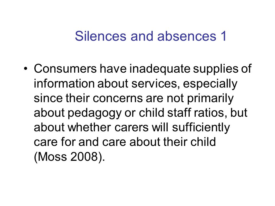 Silences and absences 1 Consumers have inadequate supplies of information about services, especially since their concerns are not primarily about pedagogy or child staff ratios, but about whether carers will sufficiently care for and care about their child (Moss 2008).
