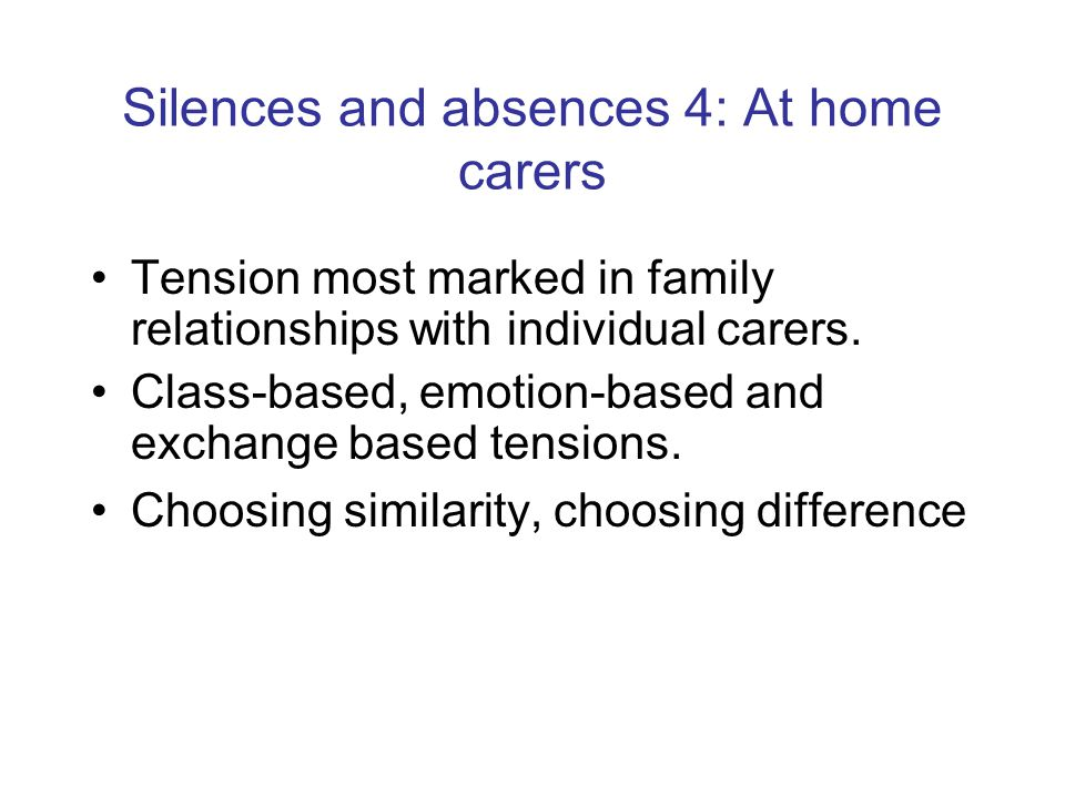 Silences and absences 4: At home carers Tension most marked in family relationships with individual carers. Class-based, emotion-based and exchange ba