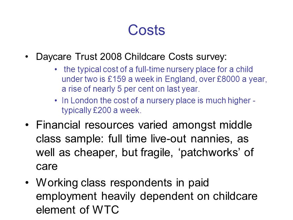 Costs Daycare Trust 2008 Childcare Costs survey: the typical cost of a full-time nursery place for a child under two is £159 a week in England, over £8000 a year, a rise of nearly 5 per cent on last year.