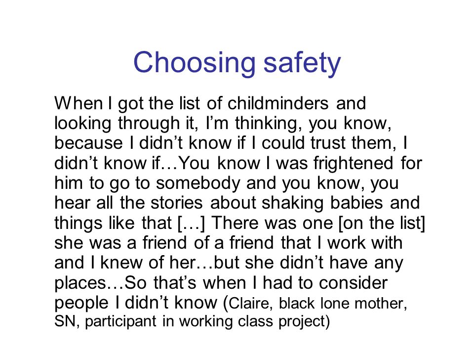Choosing safety When I got the list of childminders and looking through it, I'm thinking, you know, because I didn't know if I could trust them, I did