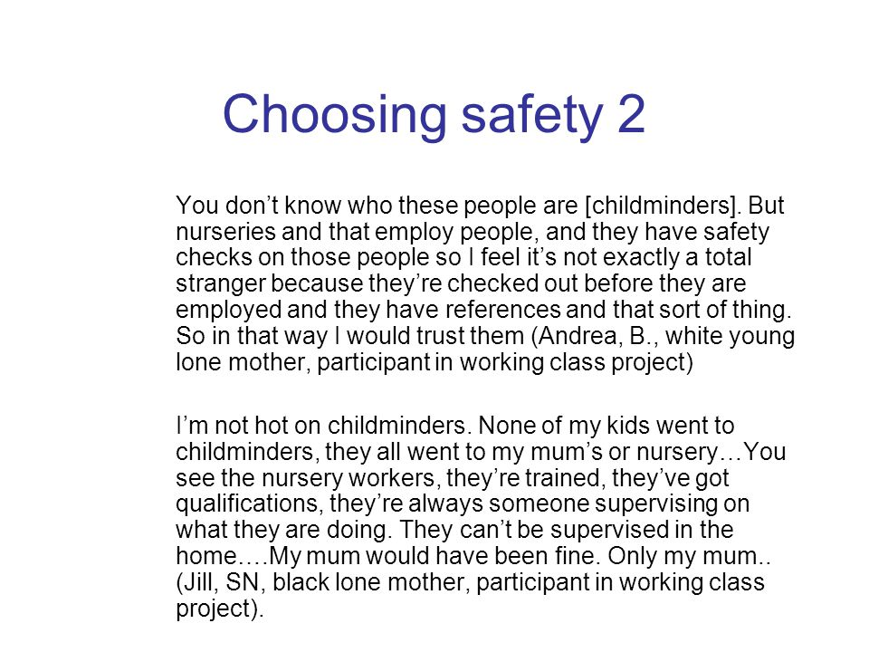 Choosing safety 2 You don't know who these people are [childminders]. But nurseries and that employ people, and they have safety checks on those peopl