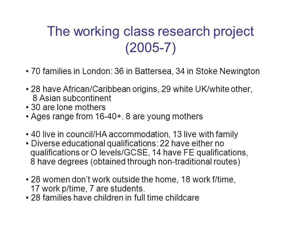 The working class research project (2005-7) 70 families in London: 36 in Battersea, 34 in Stoke Newington 28 have African/Caribbean origins, 29 white
