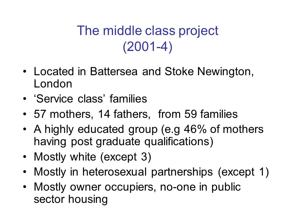 The middle class project (2001-4) Located in Battersea and Stoke Newington, London 'Service class' families 57 mothers, 14 fathers, from 59 families A