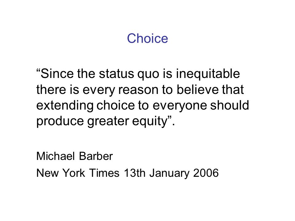"Choice ""Since the status quo is inequitable there is every reason to believe that extending choice to everyone should produce greater equity"". Michael"