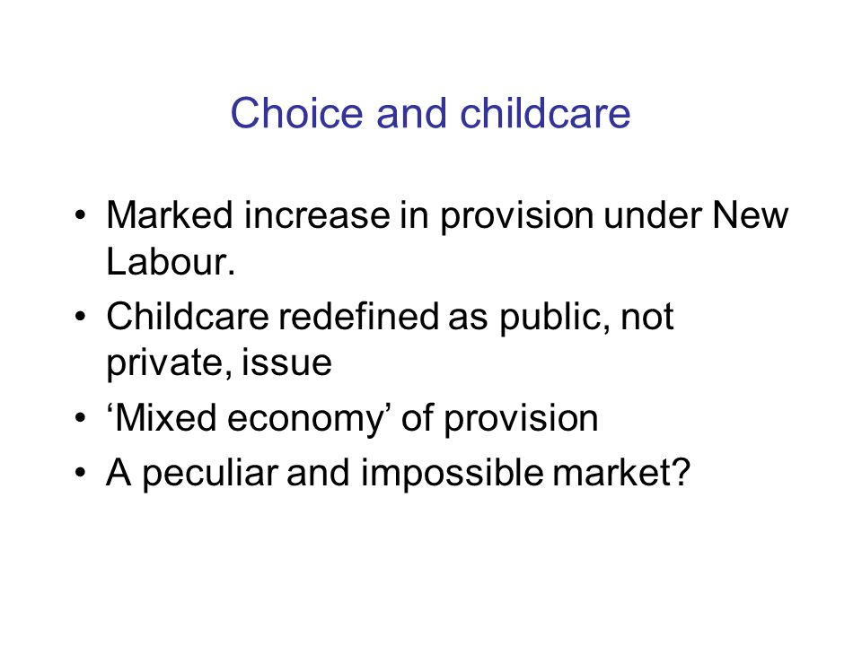 Choice and childcare Marked increase in provision under New Labour. Childcare redefined as public, not private, issue 'Mixed economy' of provision A p