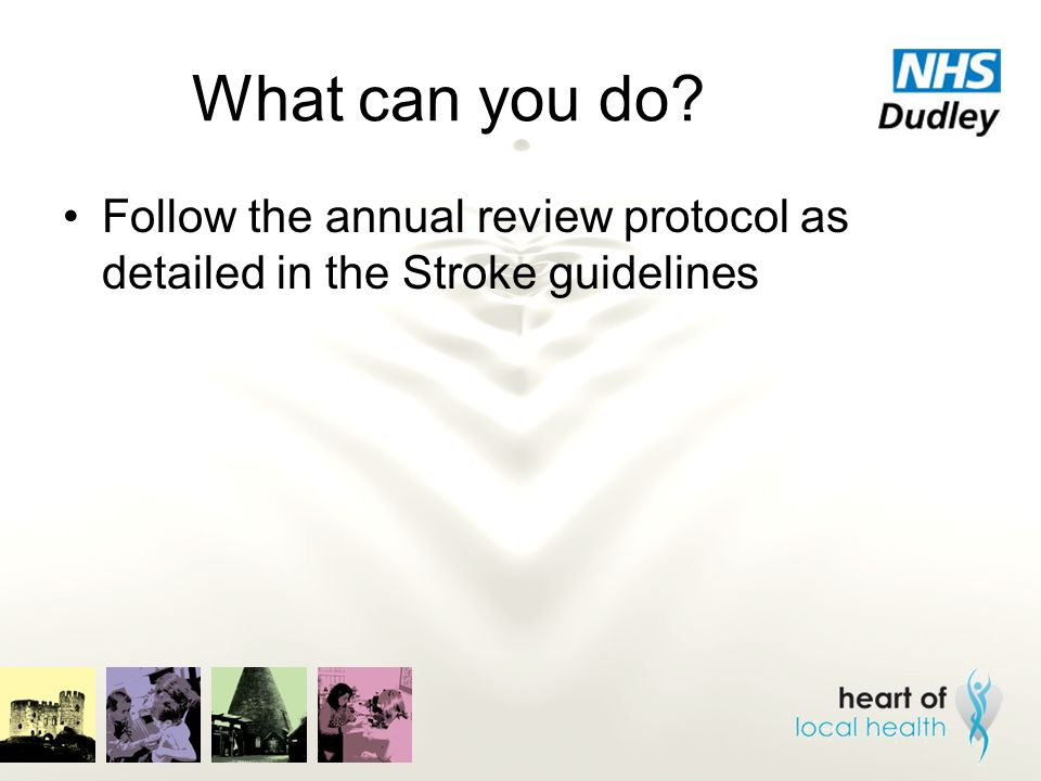 What can you do? Follow the annual review protocol as detailed in the Stroke guidelines