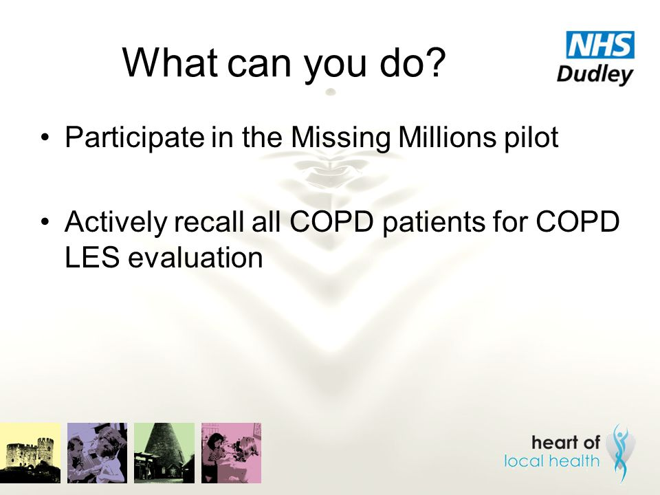 What can you do? Participate in the Missing Millions pilot Actively recall all COPD patients for COPD LES evaluation