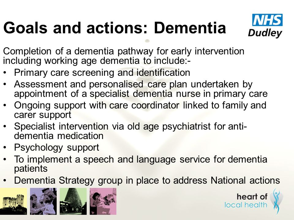 Goals and actions: Dementia Completion of a dementia pathway for early intervention including working age dementia to include:- Primary care screening