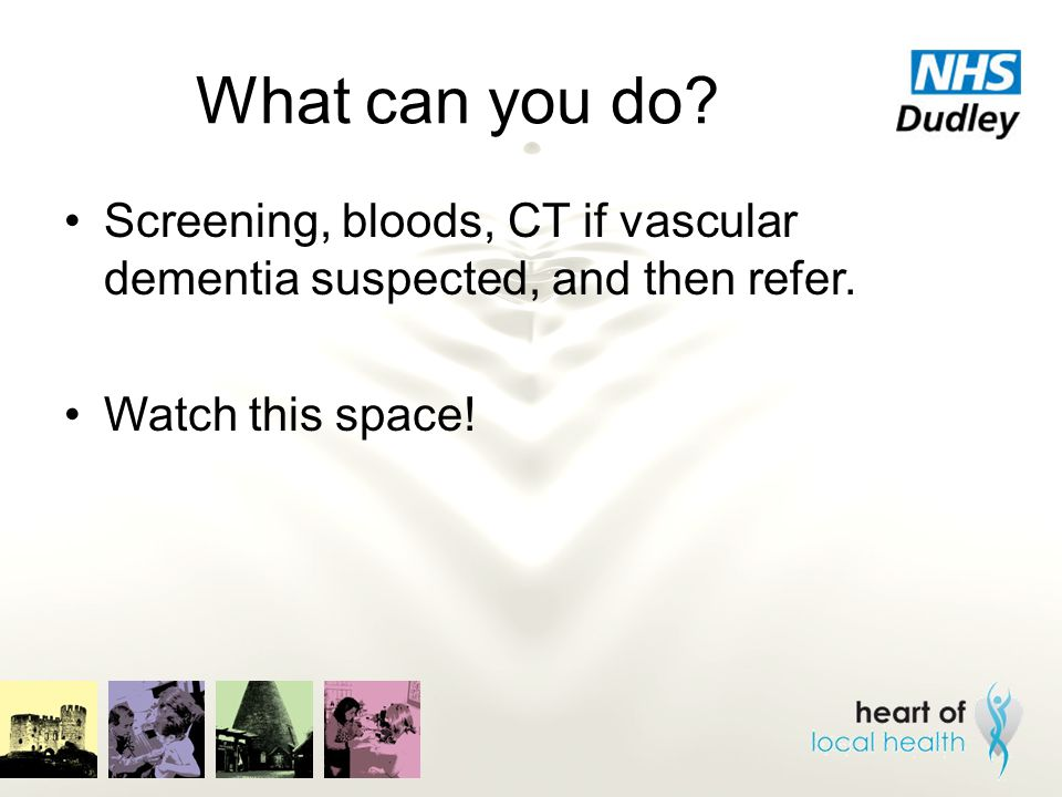 What can you do? Screening, bloods, CT if vascular dementia suspected, and then refer. Watch this space!