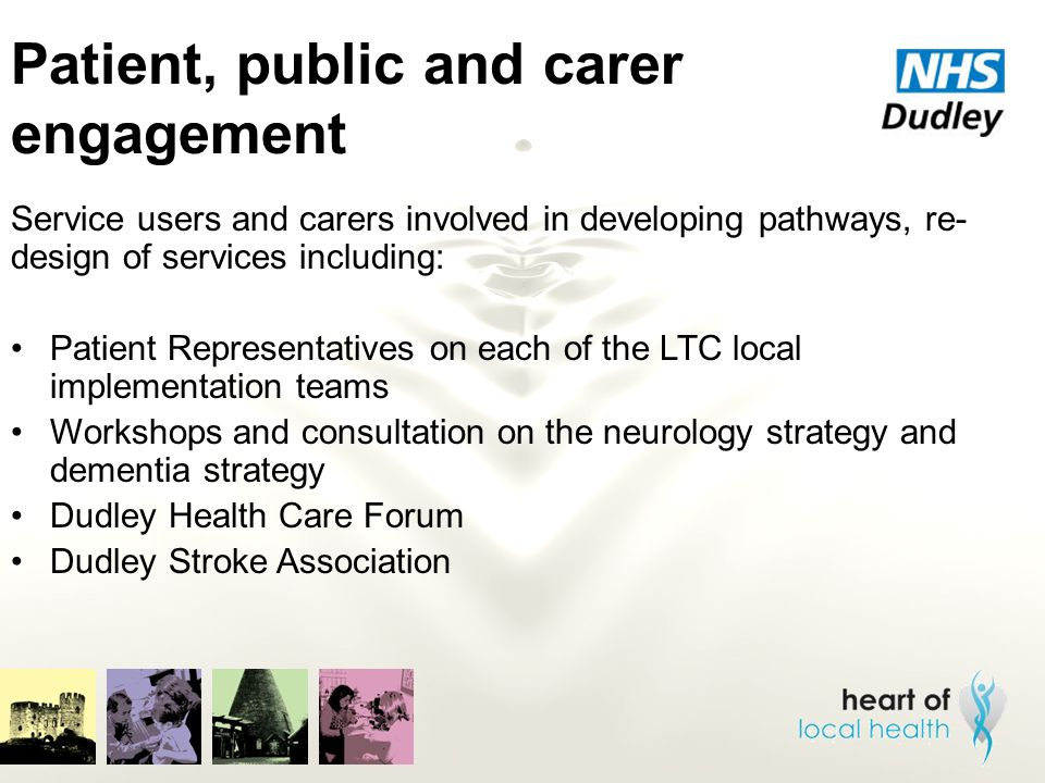 Patient, public and carer engagement Service users and carers involved in developing pathways, re- design of services including: Patient Representativ