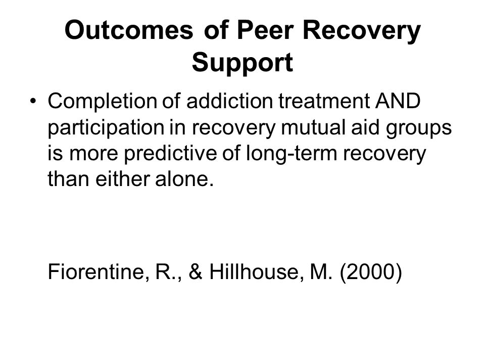 Outcomes of Peer Recovery Support Completion of addiction treatment AND participation in recovery mutual aid groups is more predictive of long-term recovery than either alone.