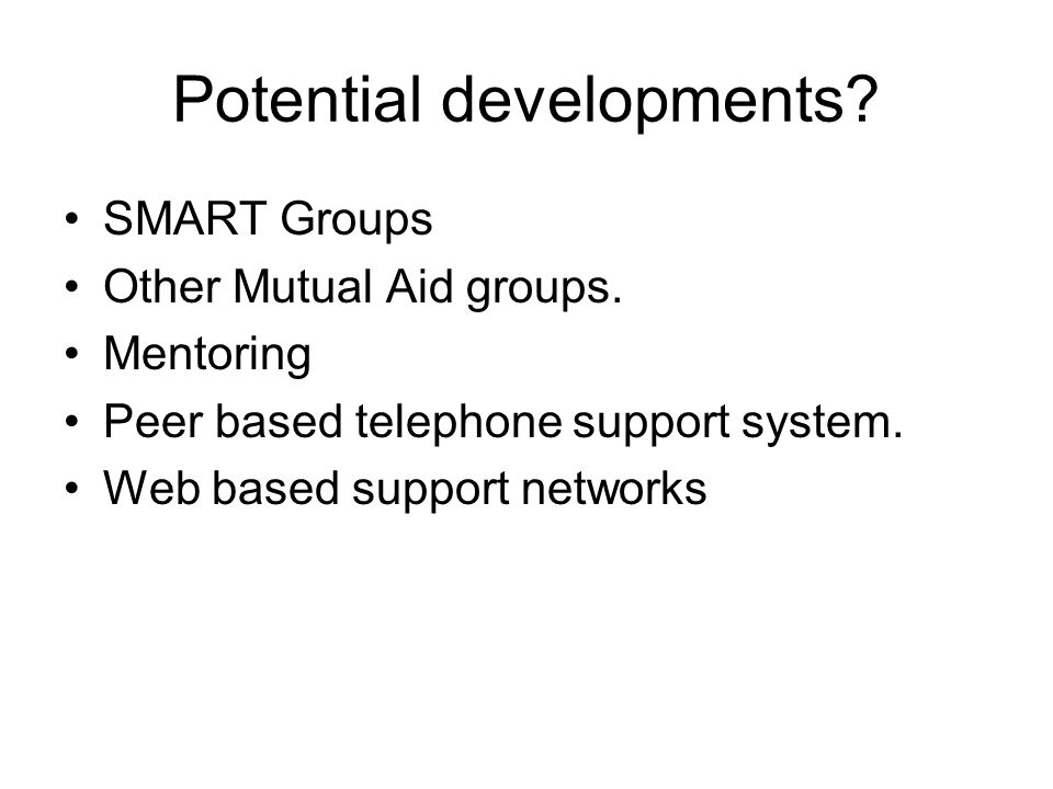 Potential developments? SMART Groups Other Mutual Aid groups. Mentoring Peer based telephone support system. Web based support networks