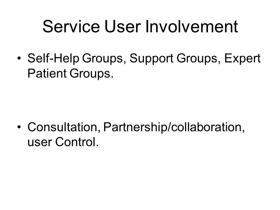 Service User Involvement Self-Help Groups, Support Groups, Expert Patient Groups. Consultation, Partnership/collaboration, user Control.
