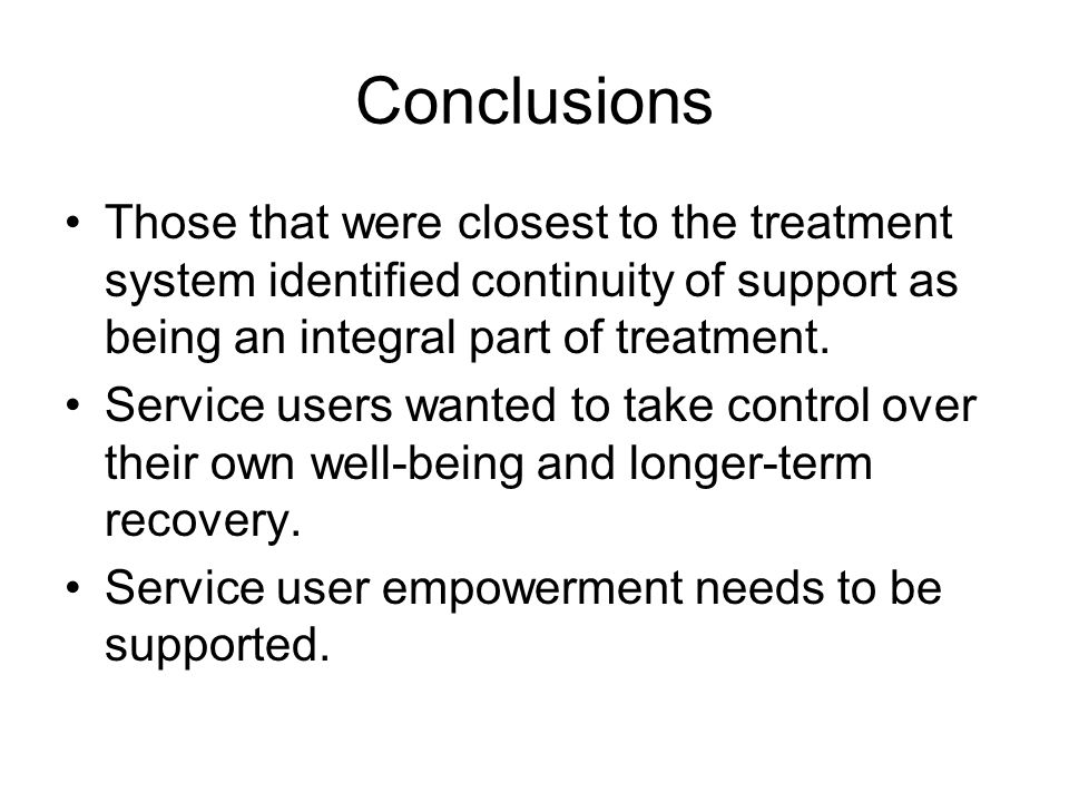 Conclusions Those that were closest to the treatment system identified continuity of support as being an integral part of treatment. Service users wan