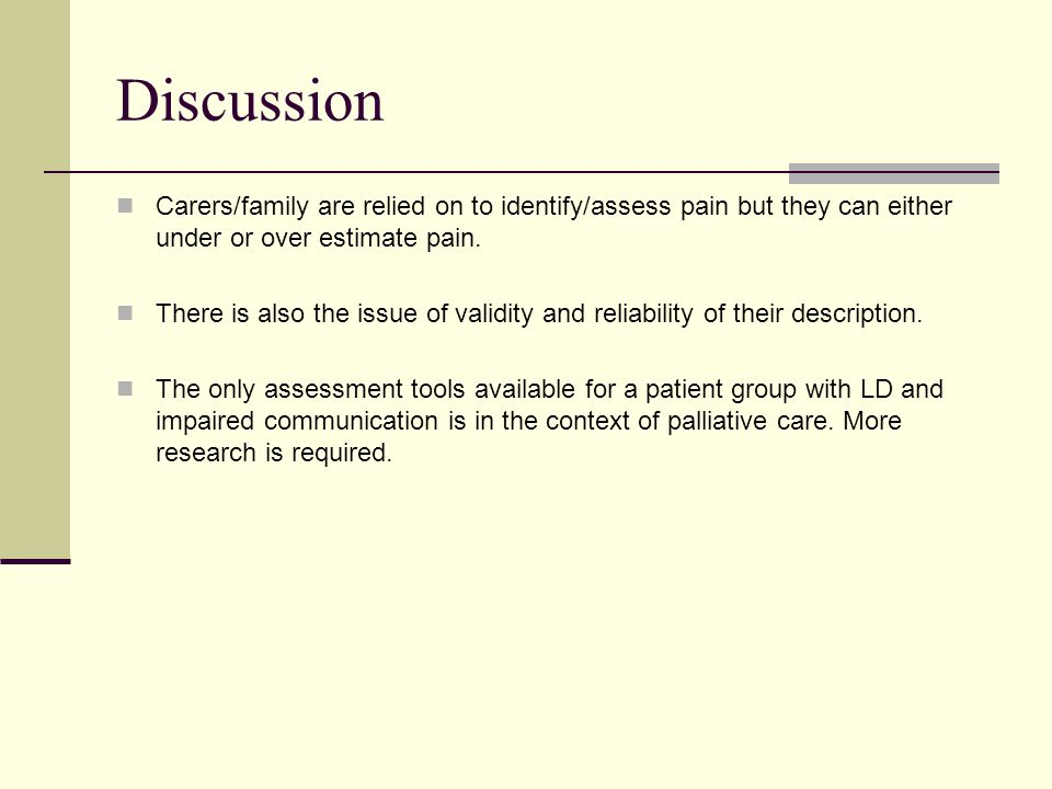 Discussion Carers/family are relied on to identify/assess pain but they can either under or over estimate pain.