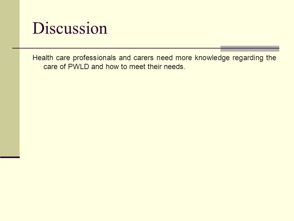 Discussion Health care professionals and carers need more knowledge regarding the care of PWLD and how to meet their needs.