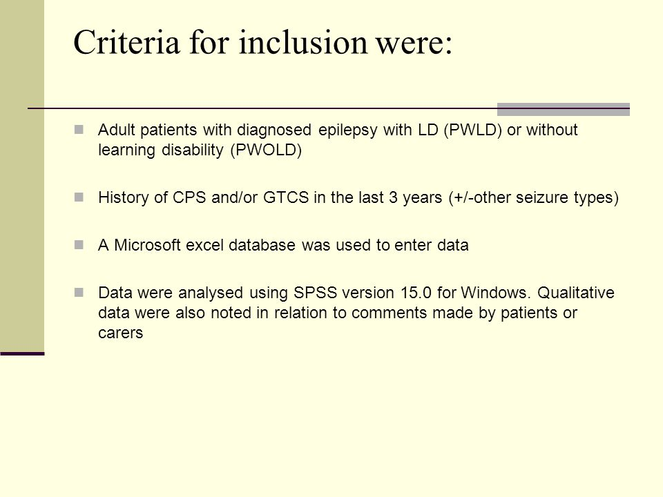 Criteria for inclusion were: Adult patients with diagnosed epilepsy with LD (PWLD) or without learning disability (PWOLD) History of CPS and/or GTCS in the last 3 years (+/-other seizure types) A Microsoft excel database was used to enter data Data were analysed using SPSS version 15.0 for Windows.