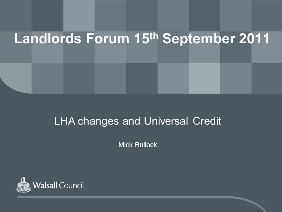 1 Landlords Forum 15 th September 2011 LHA changes and Universal Credit Mick Bullock