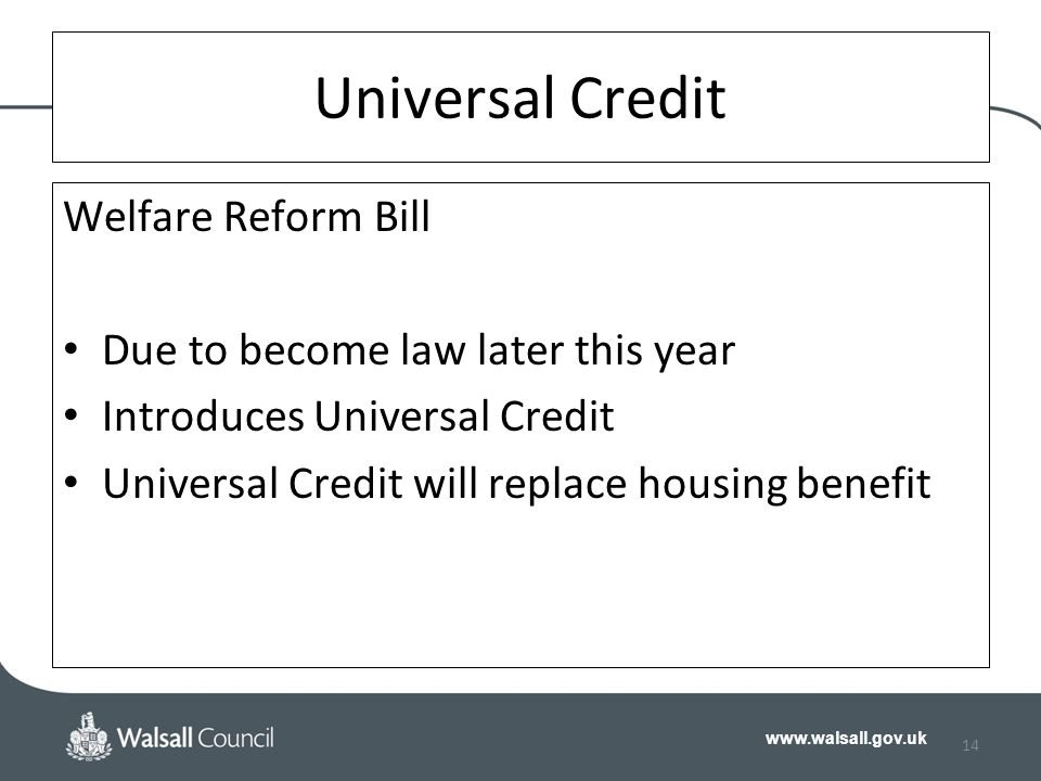 www.walsall.gov.uk Universal Credit Welfare Reform Bill Due to become law later this year Introduces Universal Credit Universal Credit will replace housing benefit 14