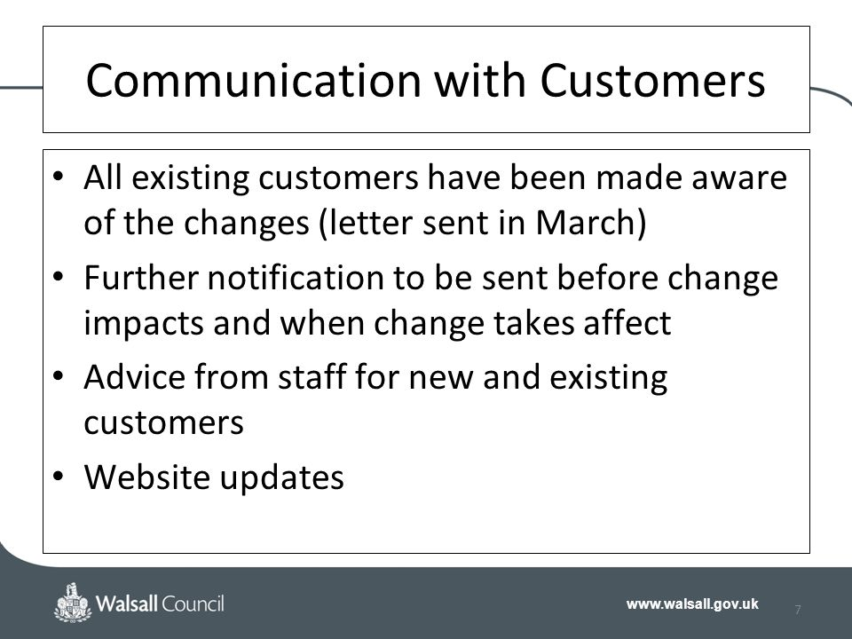 www.walsall.gov.uk 7 Communication with Customers All existing customers have been made aware of the changes (letter sent in March) Further notification to be sent before change impacts and when change takes affect Advice from staff for new and existing customers Website updates