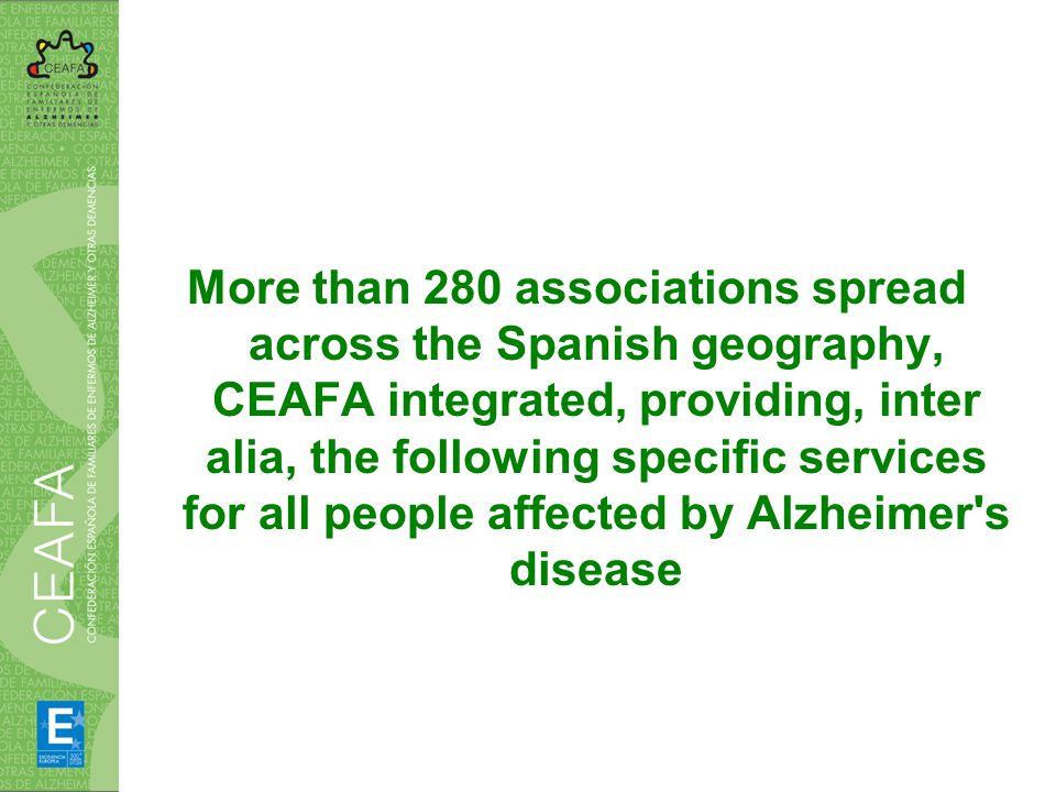 More than 280 associations spread across the Spanish geography, CEAFA integrated, providing, inter alia, the following specific services for all people affected by Alzheimer s disease