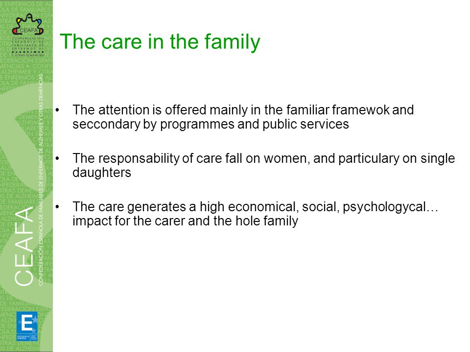 Positive effects of family care Dependent person may live in his usual frame, in known atmosphere and with closer people Prevent to put the dependent person in a residence, reducing public ressources Improve the quality of life of dependent person and of the rest of family, because familiar relationship is a warranty of an adeccuate attention