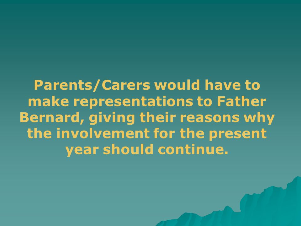 Parents/Carers would have to make representations to Father Bernard, giving their reasons why the involvement for the present year should continue.