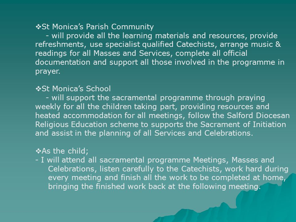  St Monica's Parish Community - will provide all the learning materials and resources, provide refreshments, use specialist qualified Catechists, arrange music & readings for all Masses and Services, complete all official documentation and support all those involved in the programme in prayer.