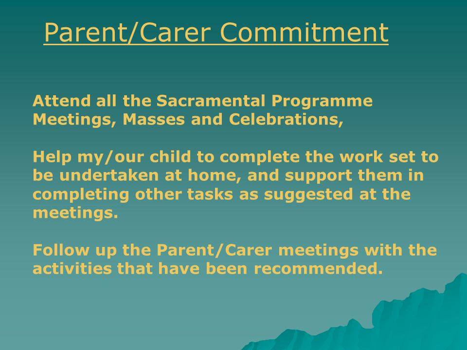 Attend all the Sacramental Programme Meetings, Masses and Celebrations, Help my/our child to complete the work set to be undertaken at home, and support them in completing other tasks as suggested at the meetings.