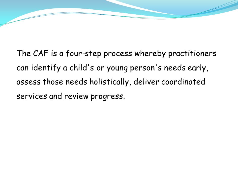 The CAF is a four-step process whereby practitioners can identify a child s or young person s needs early, assess those needs holistically, deliver coordinated services and review progress.