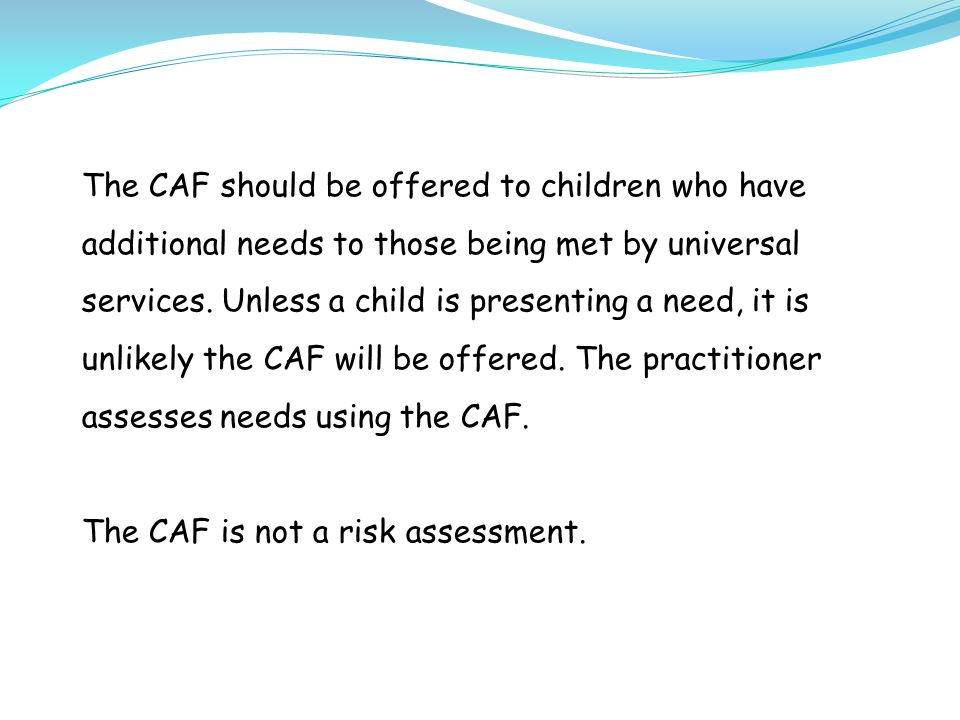 The CAF should be offered to children who have additional needs to those being met by universal services.