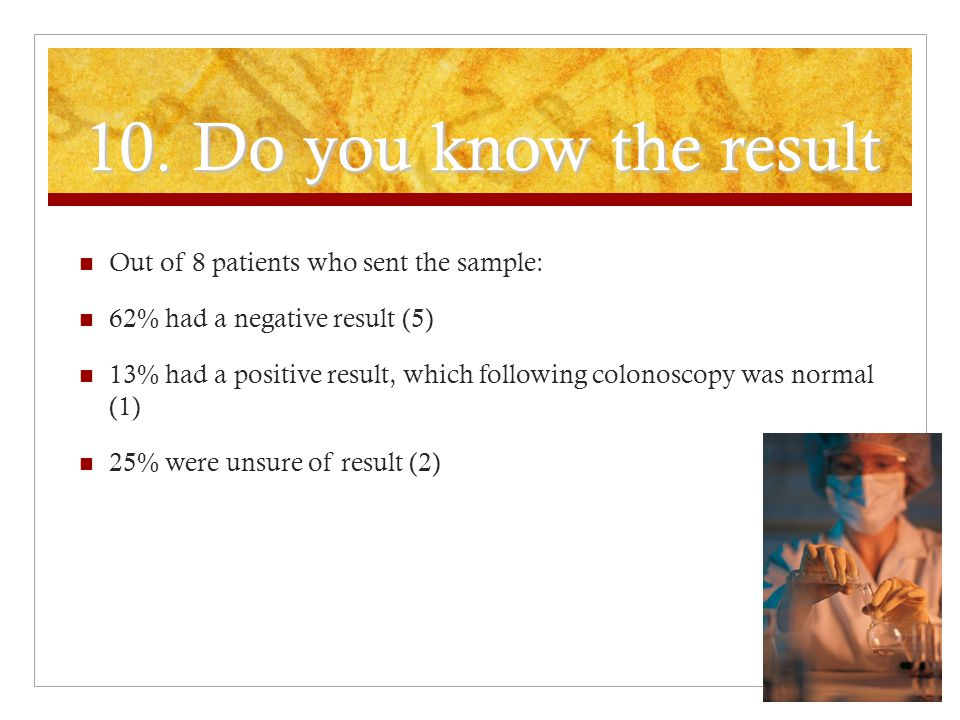 10. Do you know the result Out of 8 patients who sent the sample: 62% had a negative result (5) 13% had a positive result, which following colonoscopy