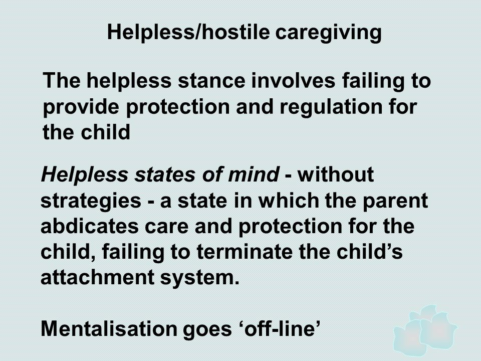 Helpless/hostile caregiving The helpless stance involves failing to provide protection and regulation for the child Helpless states of mind - without