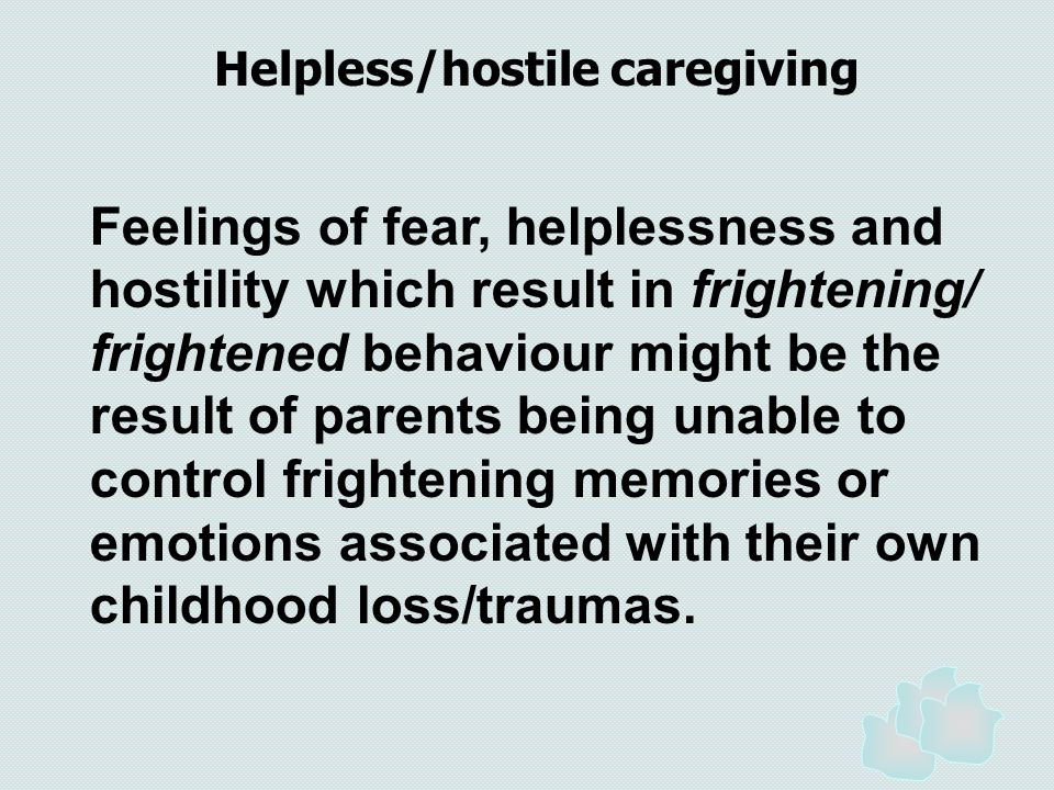 Feelings of fear, helplessness and hostility which result in frightening/ frightened behaviour might be the result of parents being unable to control