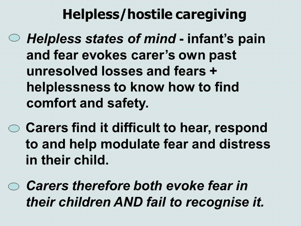 Helpless states of mind - infant's pain and fear evokes carer's own past unresolved losses and fears + helplessness to know how to find comfort and sa