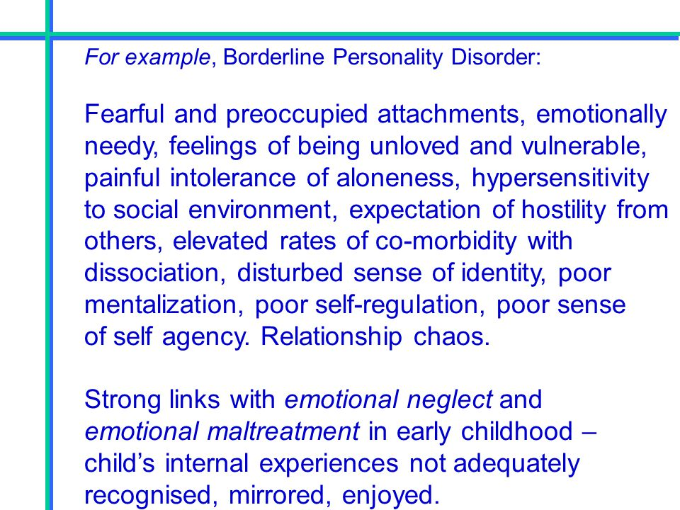 For example, Borderline Personality Disorder: Fearful and preoccupied attachments, emotionally needy, feelings of being unloved and vulnerable, painfu