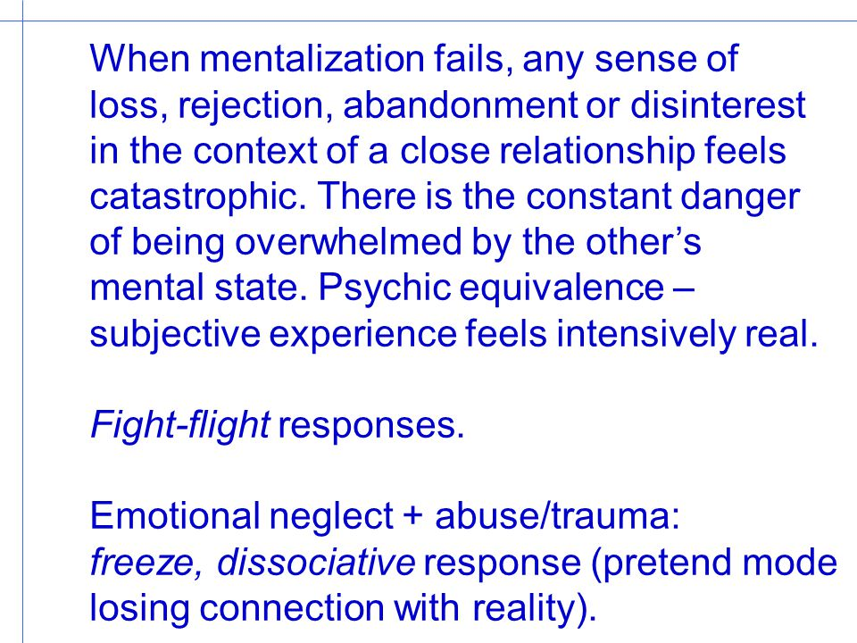 When mentalization fails, any sense of loss, rejection, abandonment or disinterest in the context of a close relationship feels catastrophic. There is