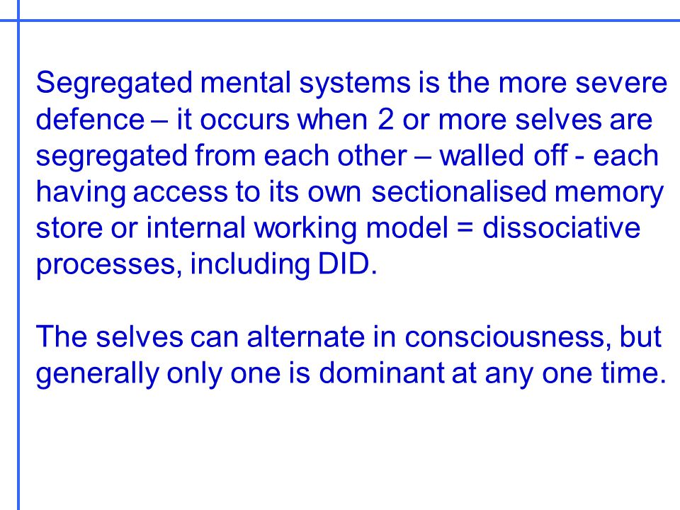 Segregated mental systems is the more severe defence – it occurs when 2 or more selves are segregated from each other – walled off - each having acces