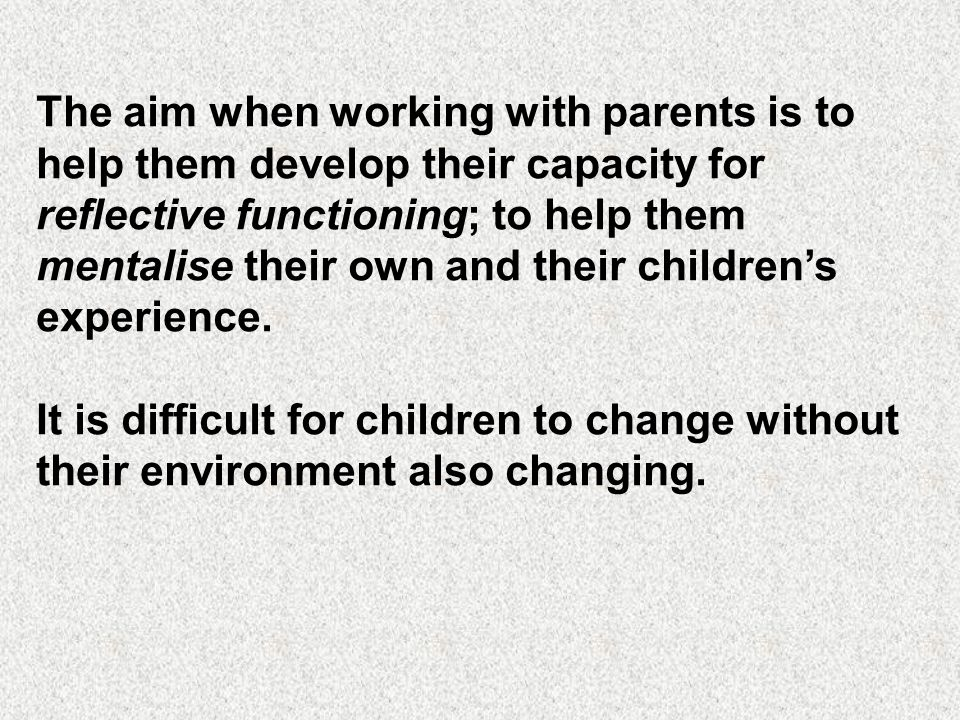 The aim when working with parents is to help them develop their capacity for reflective functioning; to help them mentalise their own and their childr