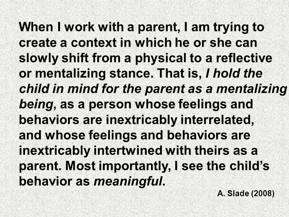 When I work with a parent, I am trying to create a context in which he or she can slowly shift from a physical to a reflective or mentalizing stance.