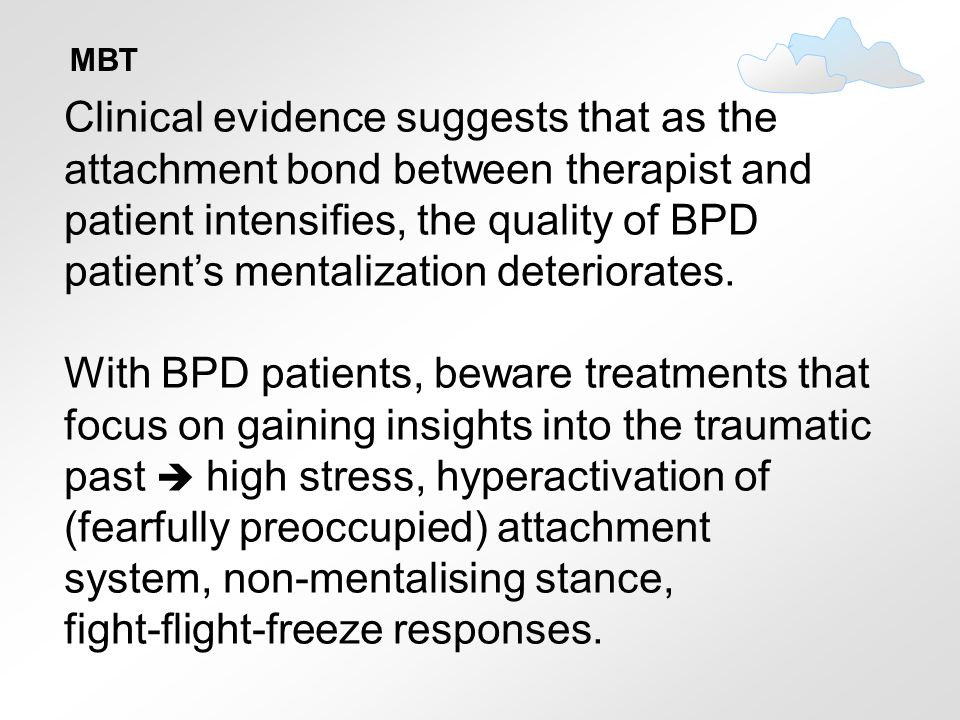 MBT Clinical evidence suggests that as the attachment bond between therapist and patient intensifies, the quality of BPD patient's mentalization deter