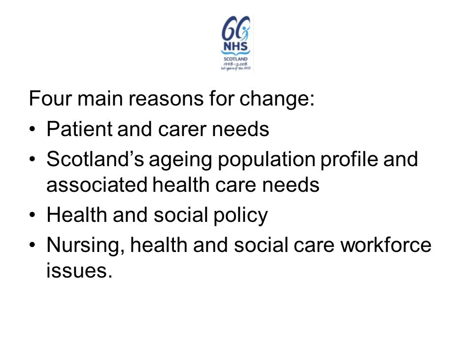 Four main reasons for change: Patient and carer needs Scotland's ageing population profile and associated health care needs Health and social policy Nursing, health and social care workforce issues.
