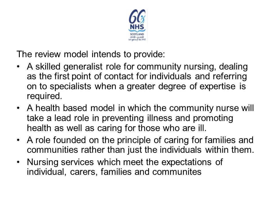 The review model intends to provide: A skilled generalist role for community nursing, dealing as the first point of contact for individuals and referr