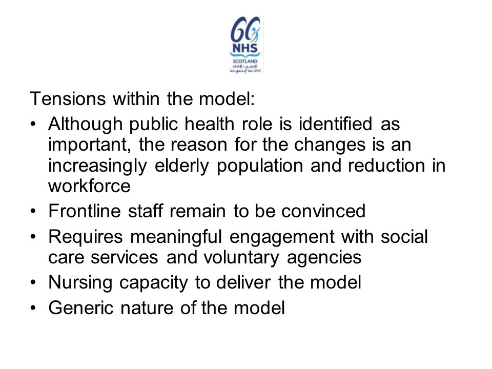 Tensions within the model: Although public health role is identified as important, the reason for the changes is an increasingly elderly population and reduction in workforce Frontline staff remain to be convinced Requires meaningful engagement with social care services and voluntary agencies Nursing capacity to deliver the model Generic nature of the model